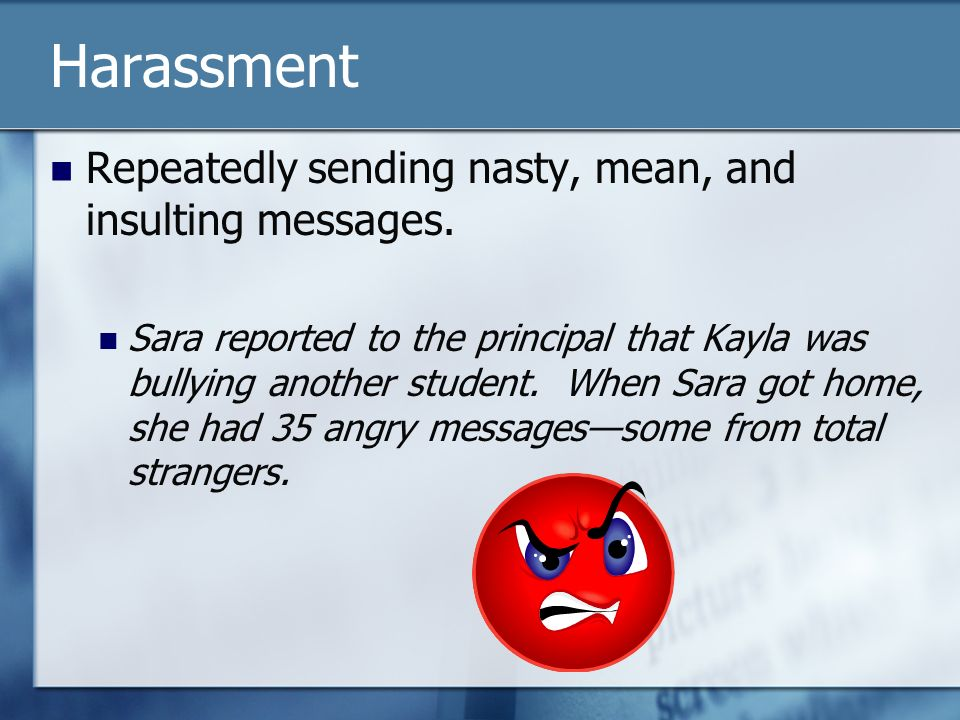 Harassment Repeatedly sending nasty, mean, and insulting messages.