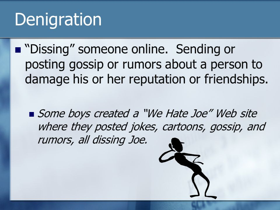 Denigration Dissing someone online. Sending or posting gossip or rumors about a person to damage his or her reputation or friendships.