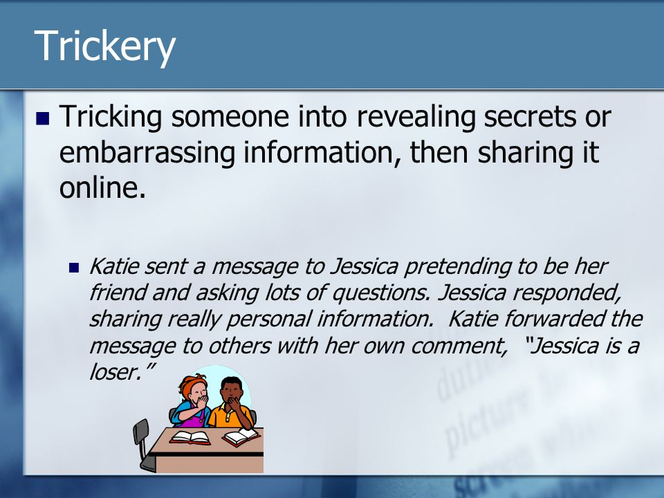Trickery Tricking someone into revealing secrets or embarrassing information, then sharing it online.