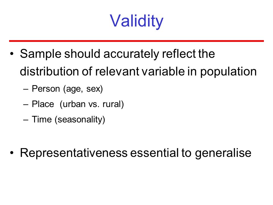 Validity Sample should accurately reflect the distribution of relevant variable in population. Person (age, sex)