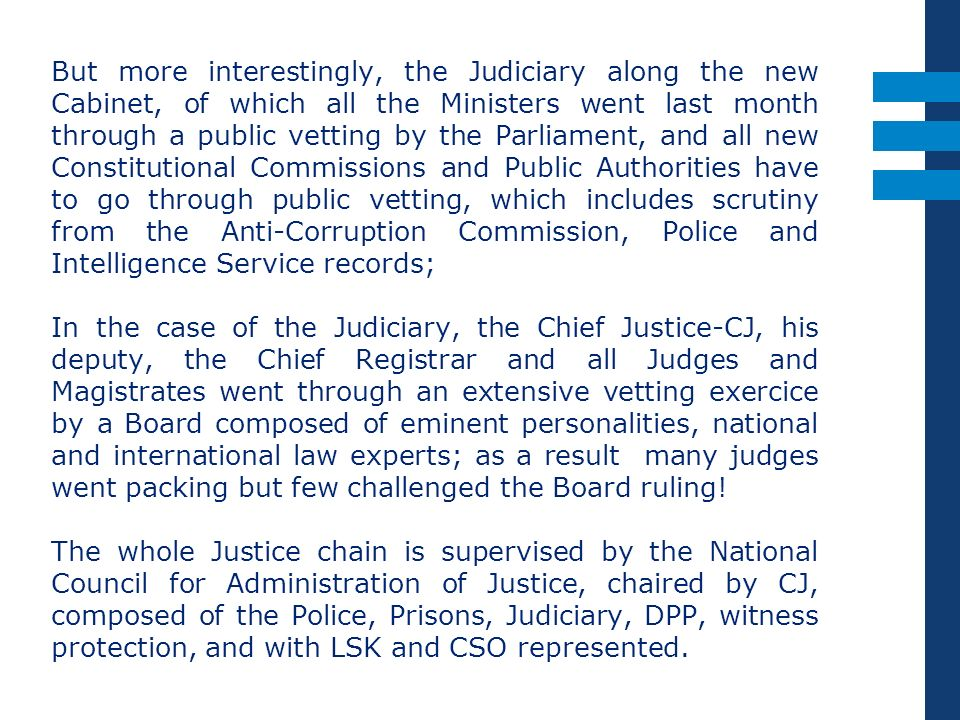 But more interestingly, the Judiciary along the new Cabinet, of which all the Ministers went last month through a public vetting by the Parliament, and all new Constitutional Commissions and Public Authorities have to go through public vetting, which includes scrutiny from the Anti-Corruption Commission, Police and Intelligence Service records;