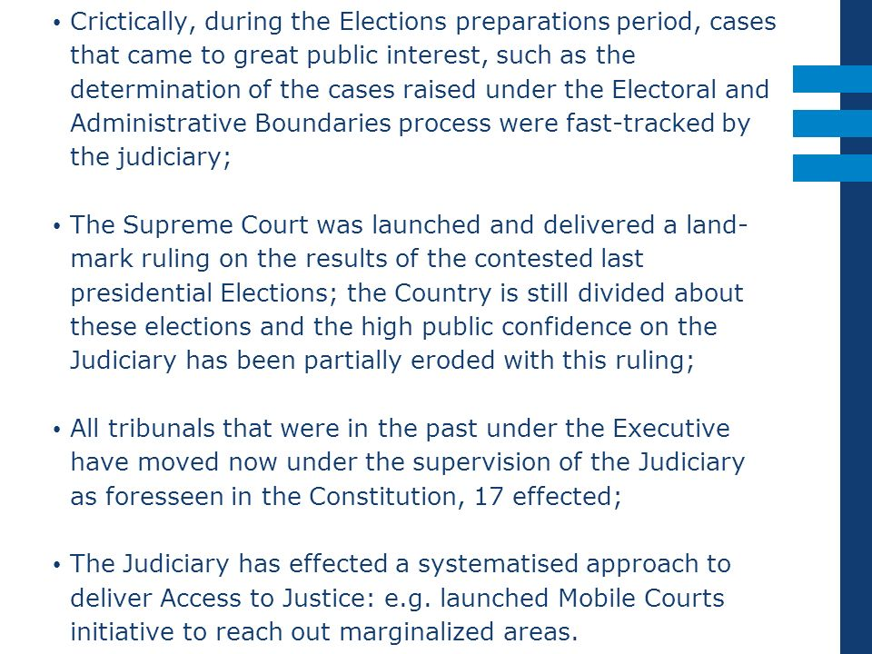 Crictically, during the Elections preparations period, cases that came to great public interest, such as the determination of the cases raised under the Electoral and Administrative Boundaries process were fast-tracked by the judiciary;
