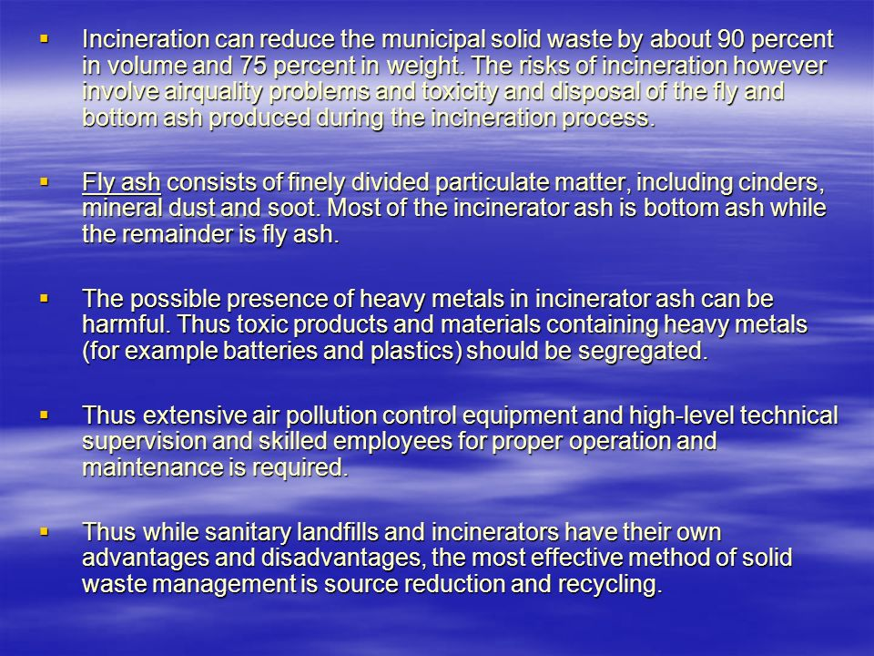 Incineration can reduce the municipal solid waste by about 90 percent in volume and 75 percent in weight. The risks of incineration however involve airquality problems and toxicity and disposal of the fly and bottom ash produced during the incineration process.
