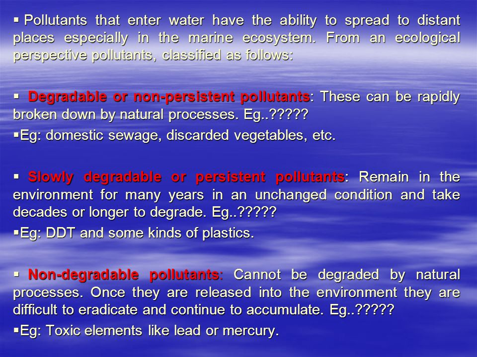 Pollutants that enter water have the ability to spread to distant places especially in the marine ecosystem. From an ecological perspective pollutants, classified as follows:
