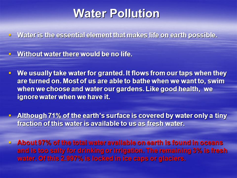 Water Pollution Water is the essential element that makes life on earth possible. Without water there would be no life.