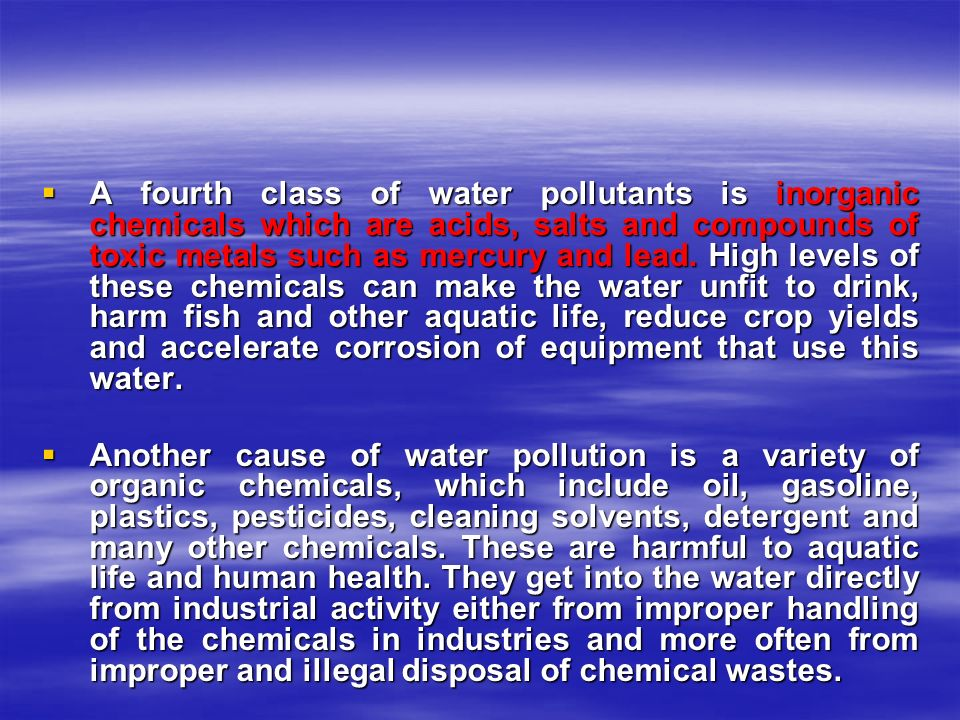 A fourth class of water pollutants is inorganic chemicals which are acids, salts and compounds of toxic metals such as mercury and lead. High levels of these chemicals can make the water unfit to drink, harm fish and other aquatic life, reduce crop yields and accelerate corrosion of equipment that use this water.