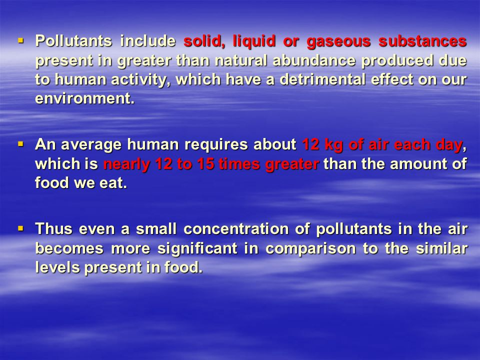 Pollutants include solid, liquid or gaseous substances present in greater than natural abundance produced due to human activity, which have a detrimental effect on our environment.
