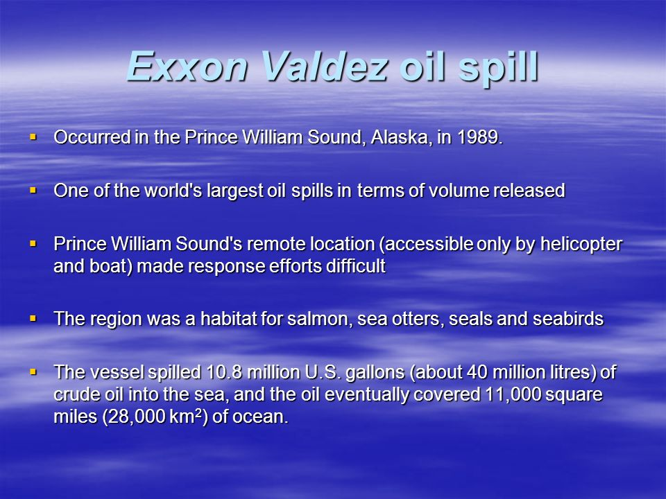 Exxon Valdez oil spill Occurred in the Prince William Sound, Alaska, in 1989. One of the world s largest oil spills in terms of volume released.