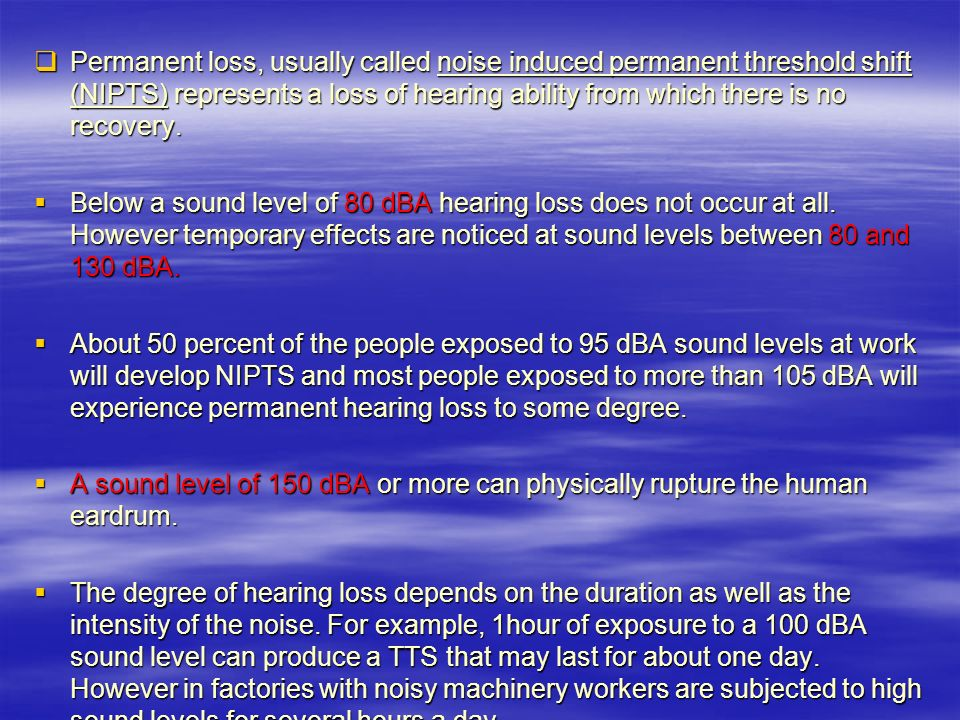 Permanent loss, usually called noise induced permanent threshold shift (NIPTS) represents a loss of hearing ability from which there is no recovery.