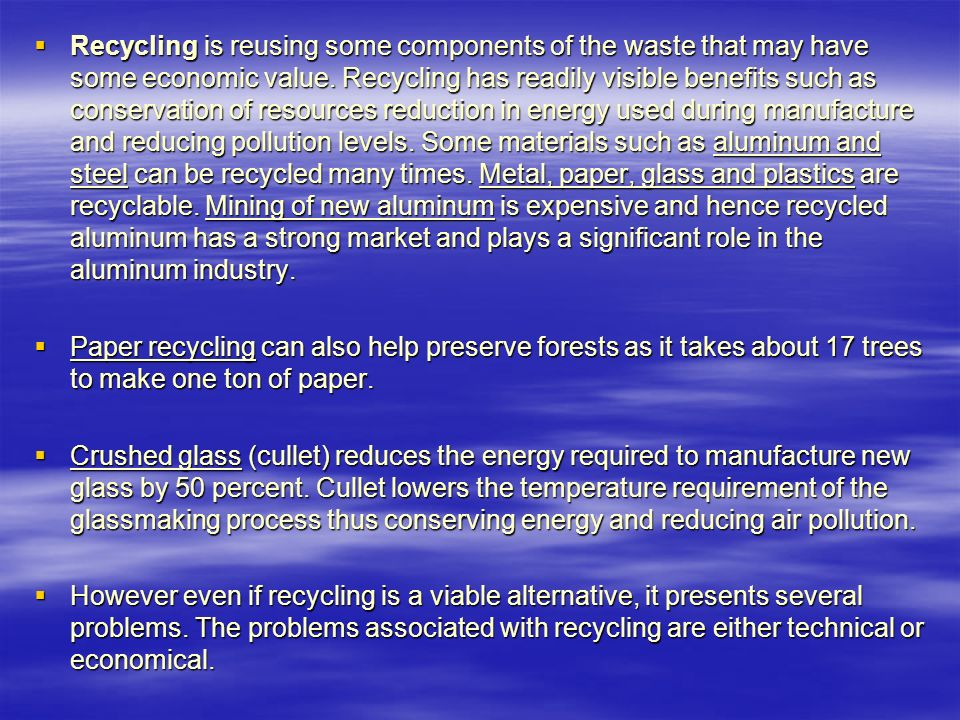 Recycling is reusing some components of the waste that may have some economic value. Recycling has readily visible benefits such as conservation of resources reduction in energy used during manufacture and reducing pollution levels. Some materials such as aluminum and steel can be recycled many times. Metal, paper, glass and plastics are recyclable. Mining of new aluminum is expensive and hence recycled aluminum has a strong market and plays a significant role in the aluminum industry.