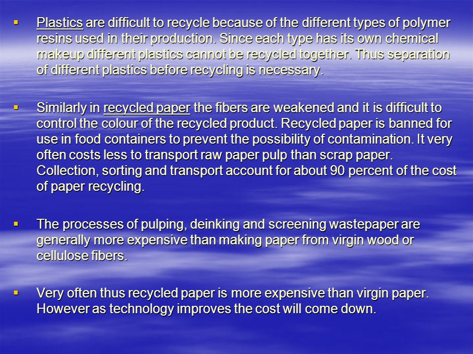 Plastics are difficult to recycle because of the different types of polymer resins used in their production. Since each type has its own chemical makeup different plastics cannot be recycled together. Thus separation of different plastics before recycling is necessary.