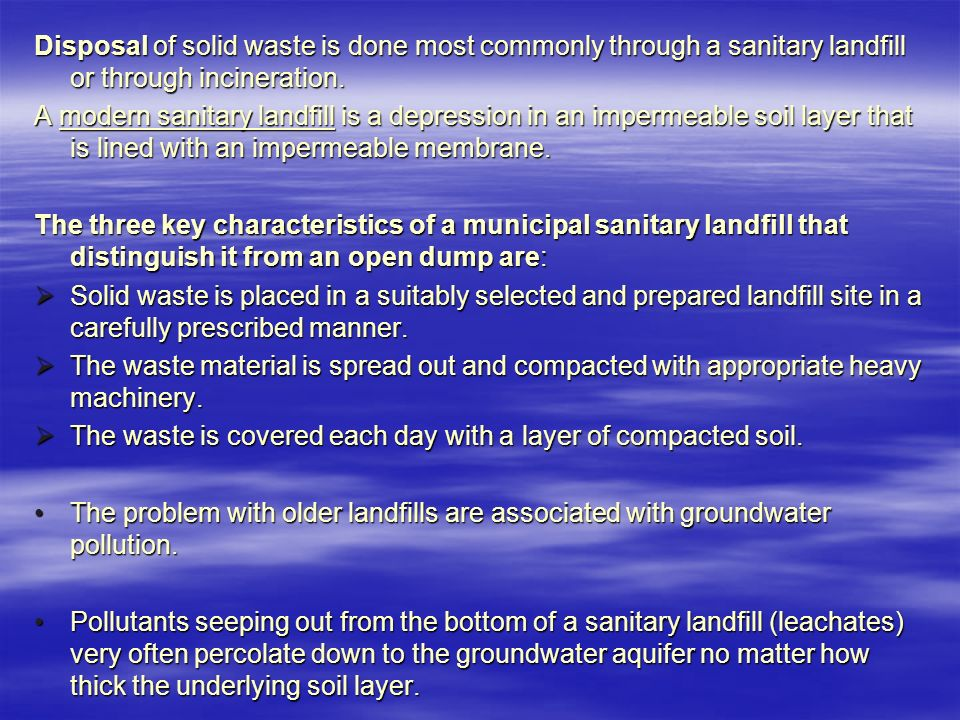 Disposal of solid waste is done most commonly through a sanitary landfill or through incineration.