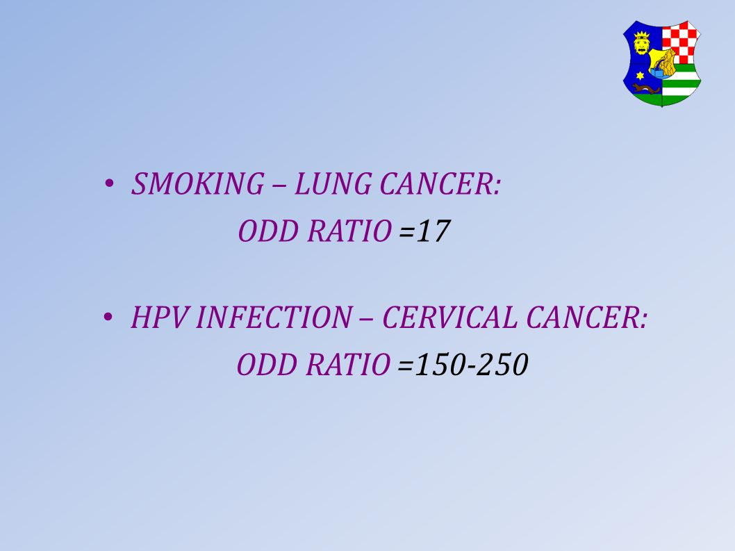 SMOKING – LUNG CANCER: ODD RATIO =17 HPV INFECTION – CERVICAL CANCER: ODD RATIO =150-250