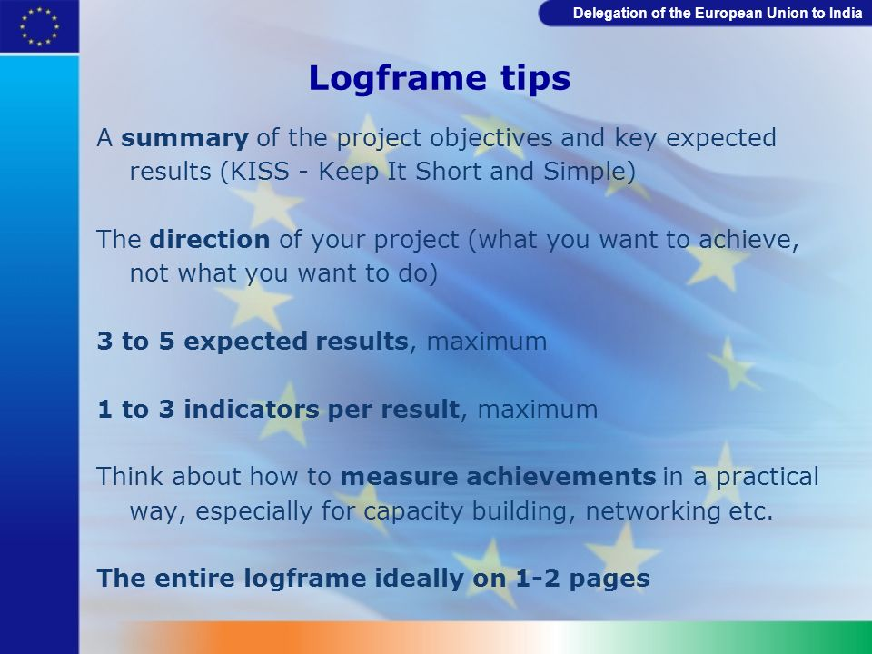 Logframe tips A summary of the project objectives and key expected results (KISS - Keep It Short and Simple)