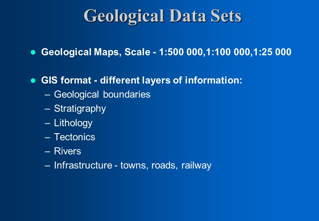 Geological Data Sets Geological Maps, Scale - 1:500 000,1:100 000,1:25 000. GIS format - different layers of information: