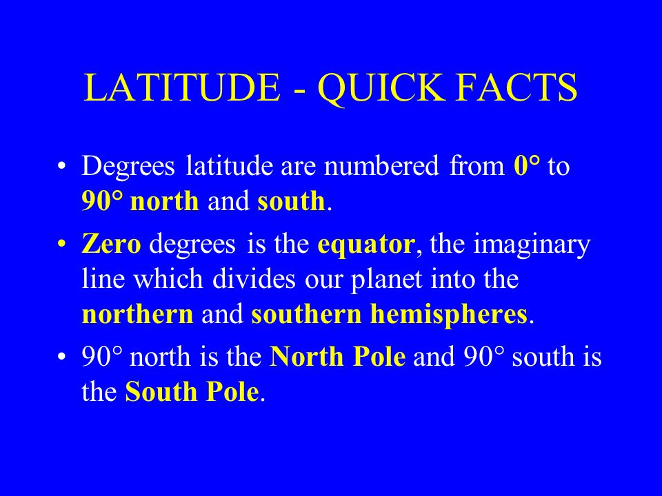 LATITUDE - QUICK FACTS Degrees latitude are numbered from 0° to 90° north and south.