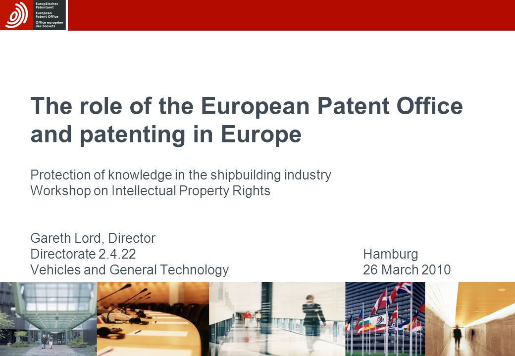 The role of the European Patent Office and patenting in Europe Protection of knowledge in the shipbuilding industry Workshop on Intellectual Property Rights Gareth Lord, Director Directorate 2.4.22 Hamburg Vehicles and General Technology 26 March 2010