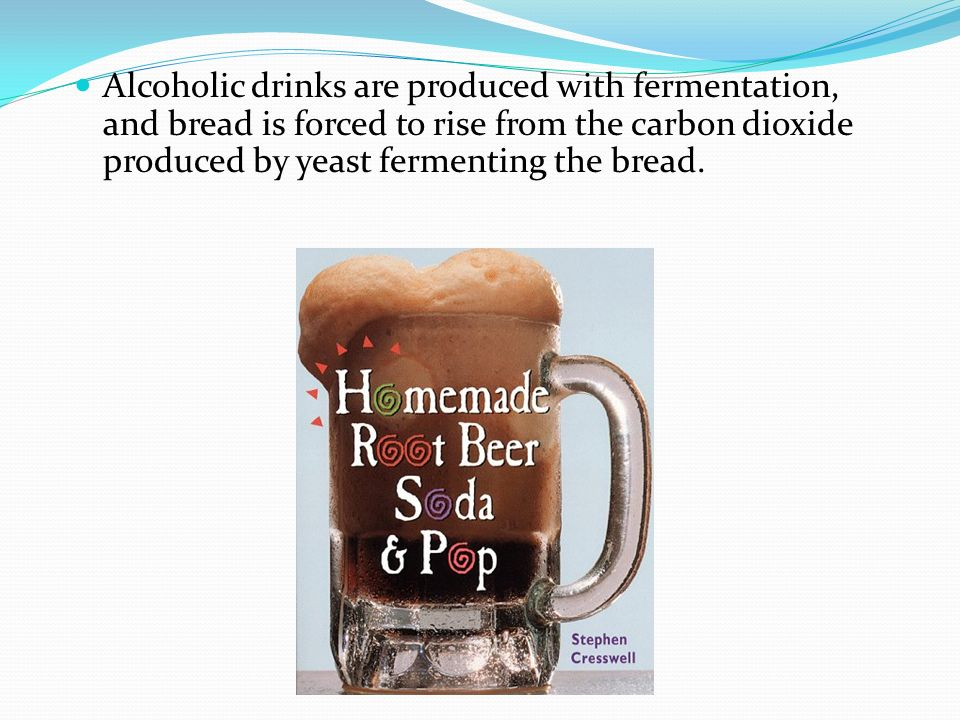 Alcoholic drinks are produced with fermentation, and bread is forced to rise from the carbon dioxide produced by yeast fermenting the bread.