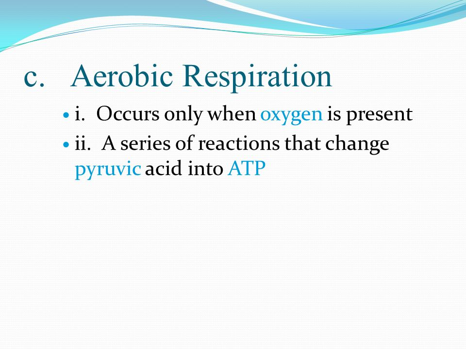 c. Aerobic Respiration i. Occurs only when oxygen is present