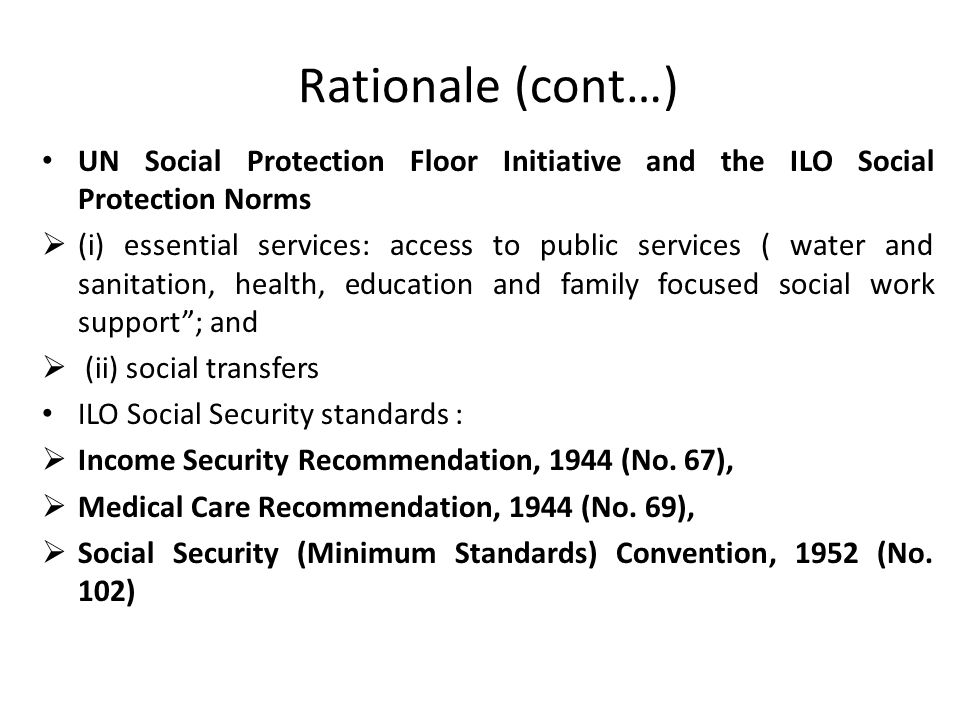 Rationale (cont…) UN Social Protection Floor Initiative and the ILO Social Protection Norms.