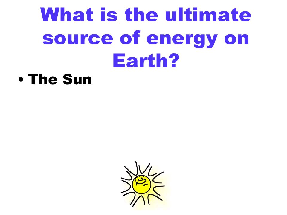 Why Sun is considered the Ultimate Source of Energy?