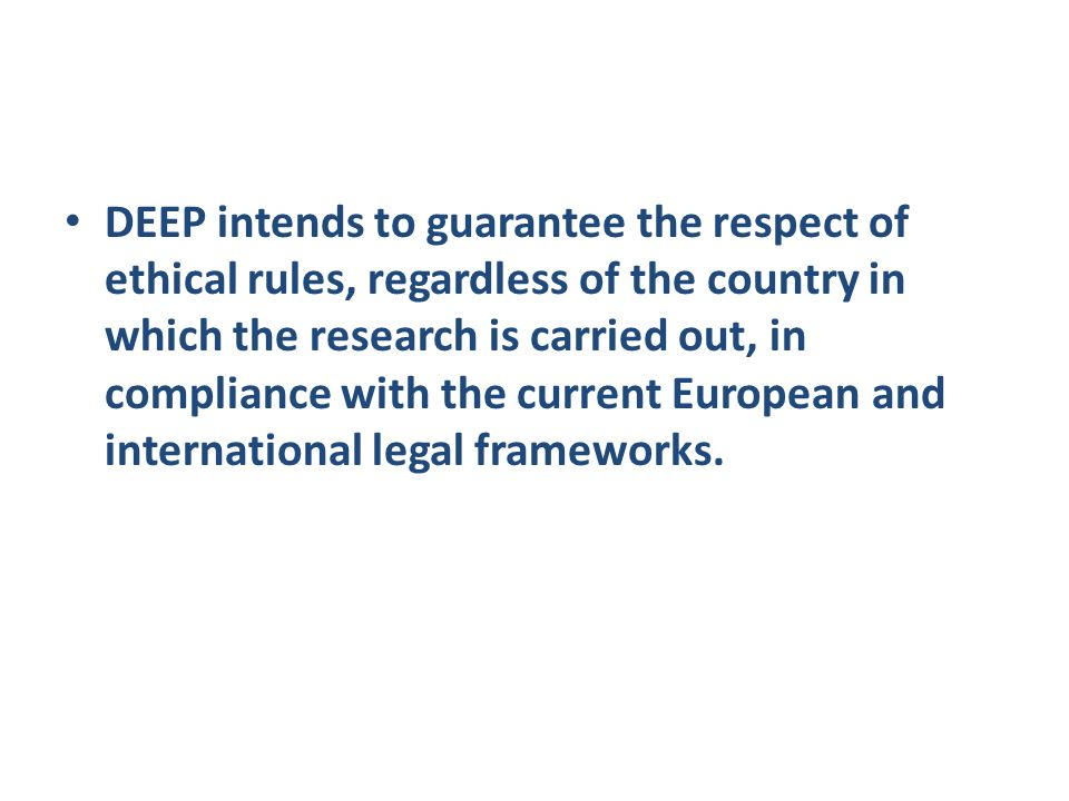 DEEP intends to guarantee the respect of ethical rules, regardless of the country in which the research is carried out, in compliance with the current European and international legal frameworks.
