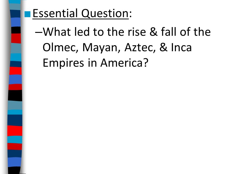Essential Question: What led to the rise & fall of the Olmec, Mayan, Aztec, & Inca Empires in America