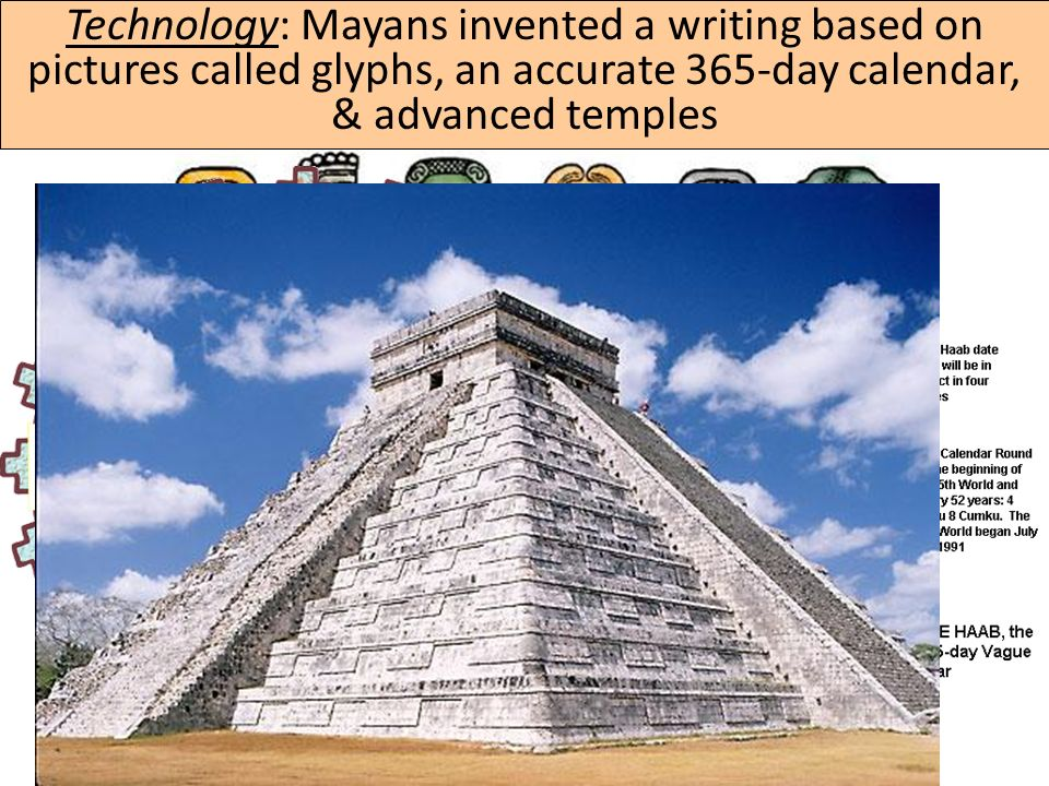 Technology: Mayans invented a writing based on pictures called glyphs, an accurate 365-day calendar, & advanced temples