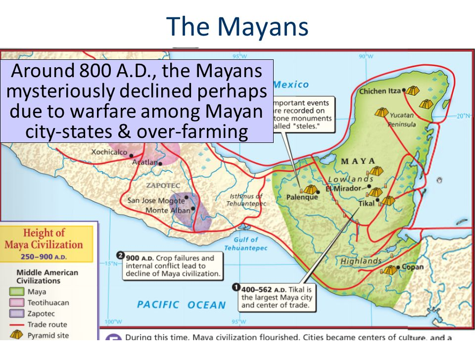 The Mayans Around 800 A.D., the Mayans mysteriously declined perhaps due to warfare among Mayan city-states & over-farming.