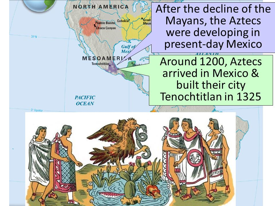The Aztecs After the decline of the Mayans, the Aztecs were developing in present-day Mexico.