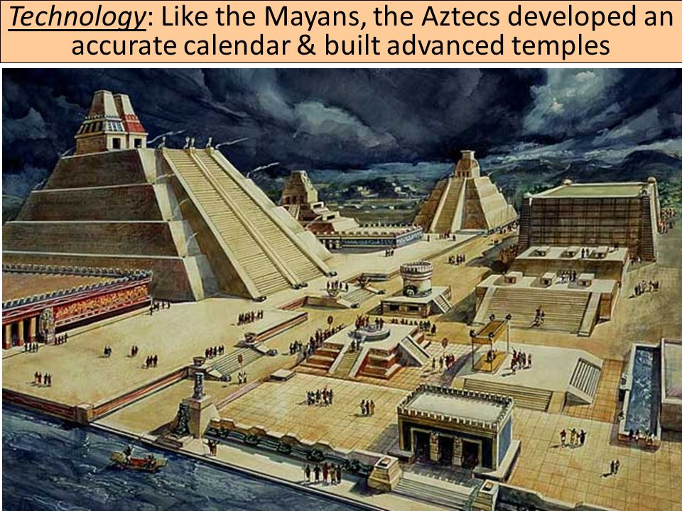Technology: Like the Mayans, the Aztecs developed an accurate calendar & built advanced temples