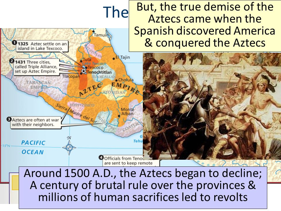 The Aztecs But, the true demise of the Aztecs came when the Spanish discovered America & conquered the Aztecs.