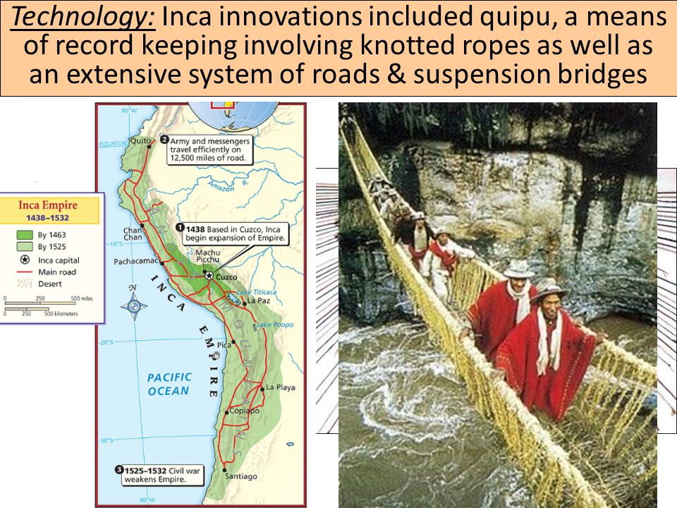 Technology: Inca innovations included quipu, a means of record keeping involving knotted ropes as well as an extensive system of roads & suspension bridges