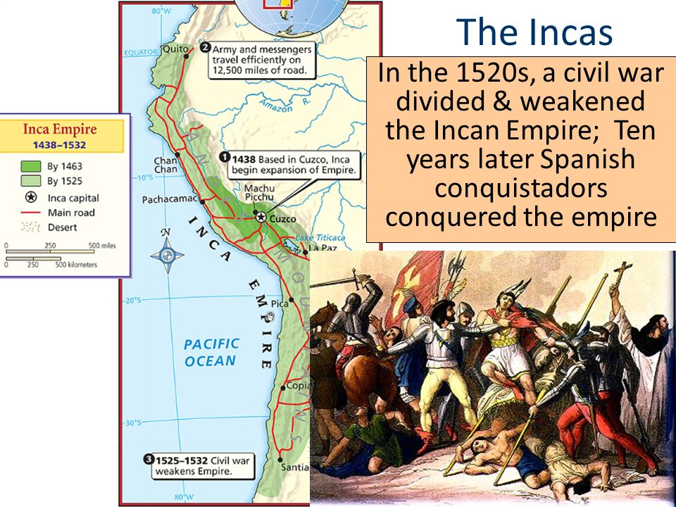 The Incas In the 1520s, a civil war divided & weakened the Incan Empire; Ten years later Spanish conquistadors conquered the empire.