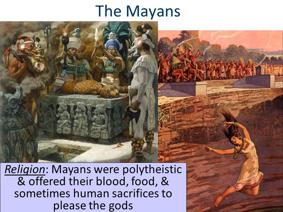 The Mayans Religion: Mayans were polytheistic & offered their blood, food, & sometimes human sacrifices to please the gods.