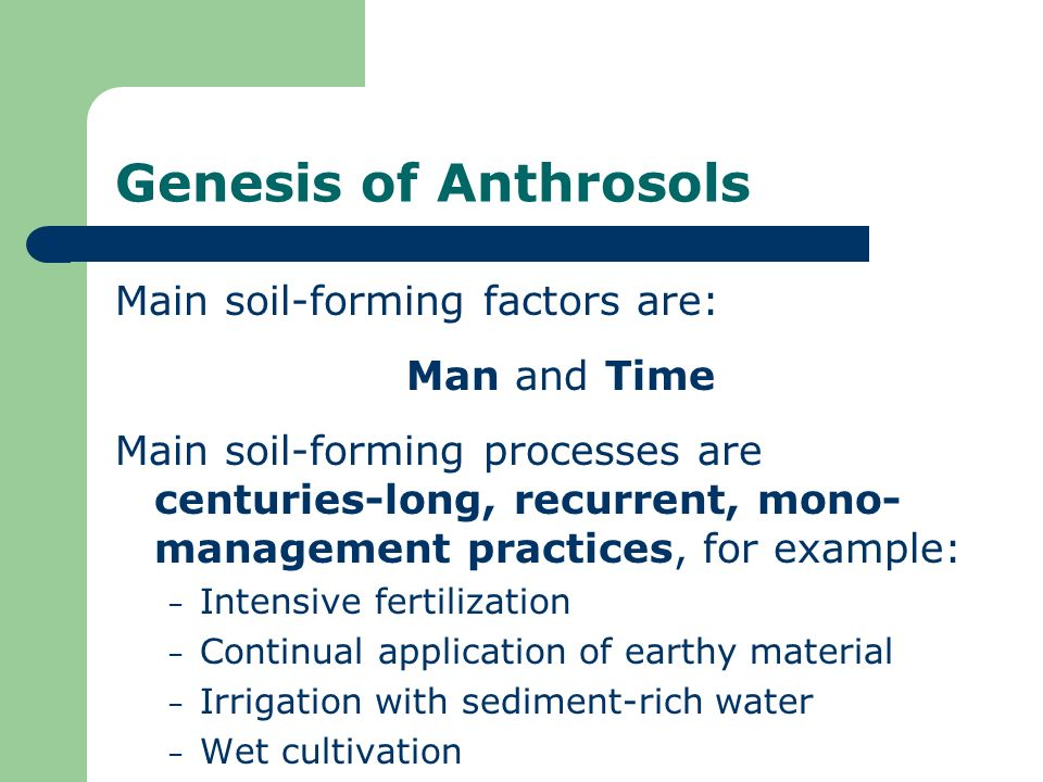 Genesis of Anthrosols Main soil-forming factors are: Man and Time