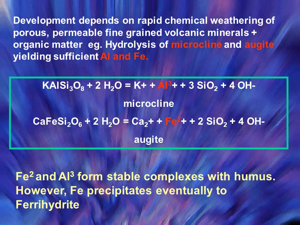 Development depends on rapid chemical weathering of porous, permeable fine grained volcanic minerals + organic matter eg. Hydrolysis of microcline and augite yielding sufficient Al and Fe.