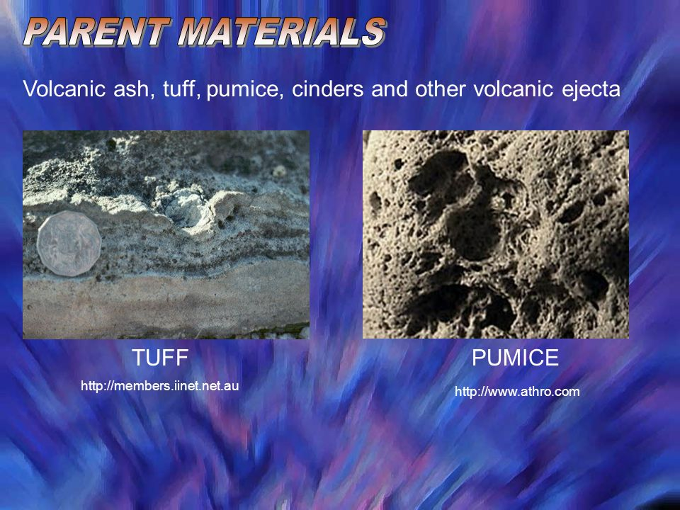 PARENT MATERIALS Volcanic ash, tuff, pumice, cinders and other volcanic ejecta. TUFF. PUMICE. http://members.iinet.net.au.