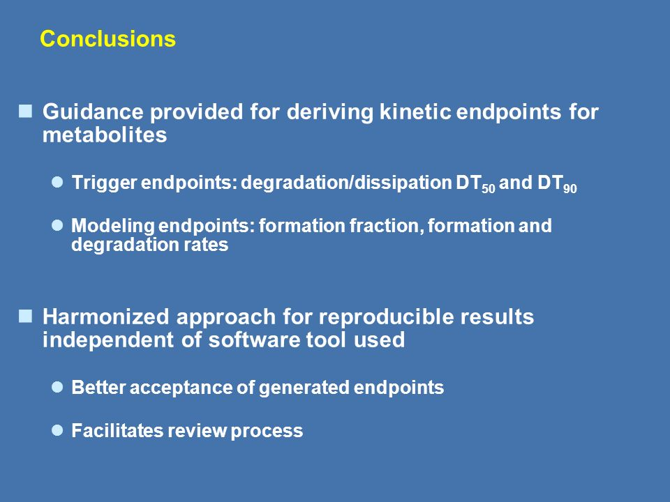 Conclusions Guidance provided for deriving kinetic endpoints for metabolites. Trigger endpoints: degradation/dissipation DT50 and DT90.