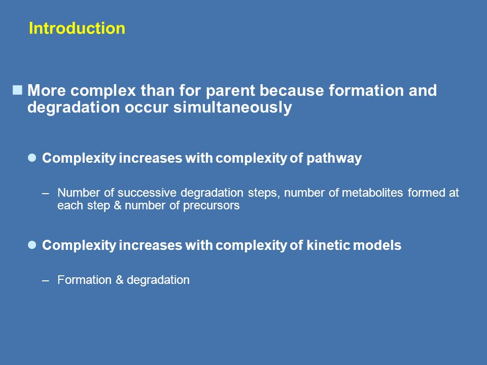 Introduction More complex than for parent because formation and degradation occur simultaneously. Complexity increases with complexity of pathway.