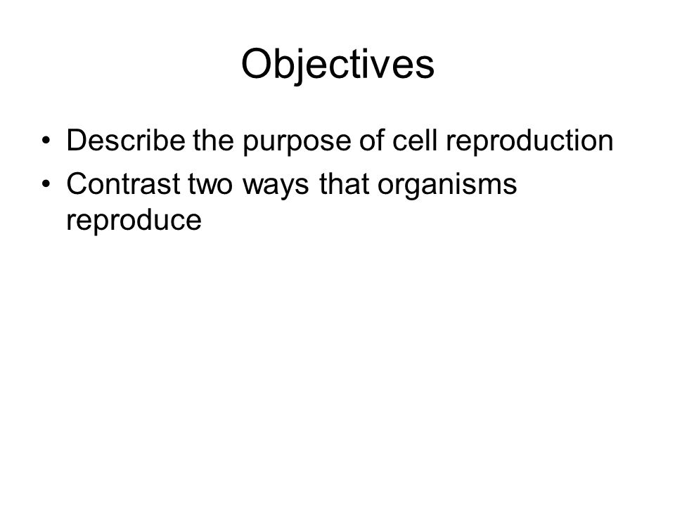 Objectives Describe the purpose of cell reproduction