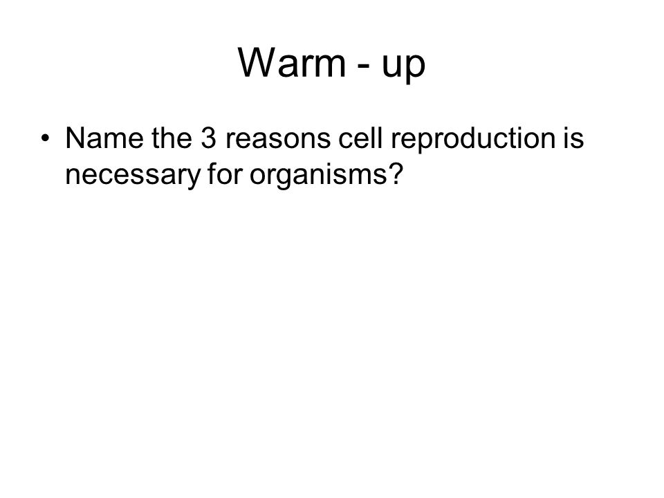 Warm - up Name the 3 reasons cell reproduction is necessary for organisms