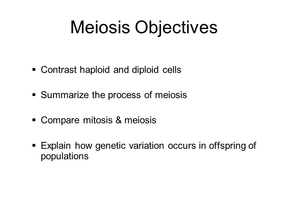 Meiosis Objectives Contrast haploid and diploid cells