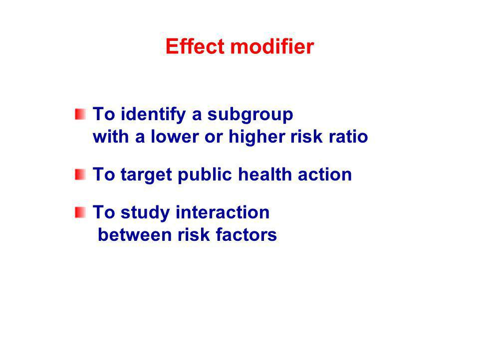 Effect modifier To identify a subgroup with a lower or higher risk ratio. To target public health action.