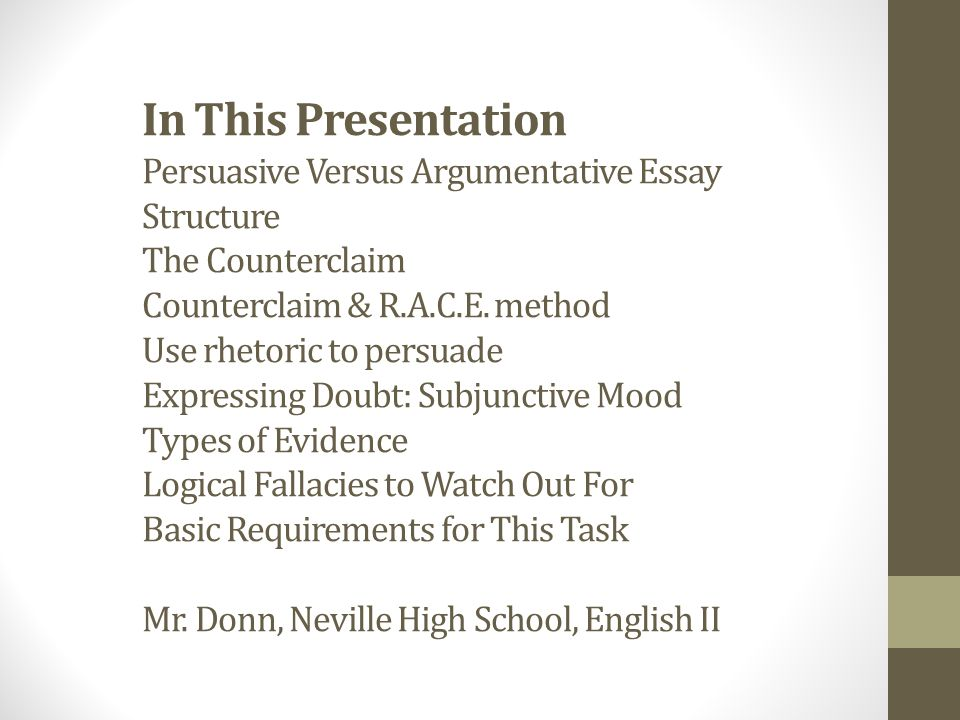 writing the argument essay essentials of argument and persuasion in this presentation persuasive versus argumentative essay structure the counterclaim counterclaim r a c e