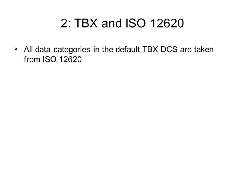 2: TBX and ISO 12620 All data categories in the default TBX DCS are taken from ISO 12620
