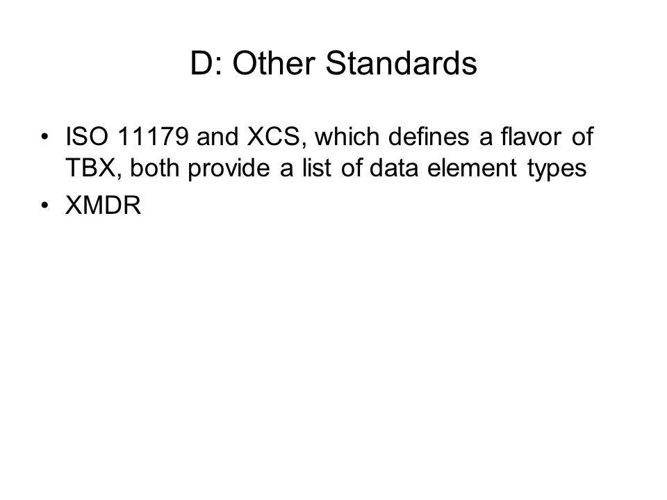 D: Other Standards ISO 11179 and XCS, which defines a flavor of TBX, both provide a list of data element types.