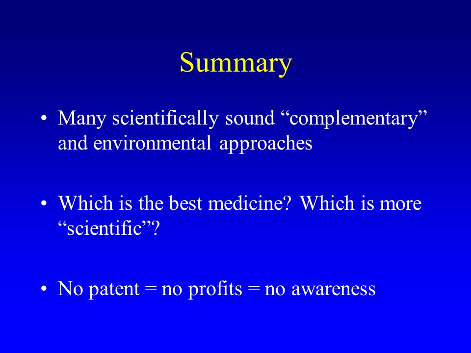 Summary Many scientifically sound complementary and environmental approaches. Which is the best medicine Which is more scientific