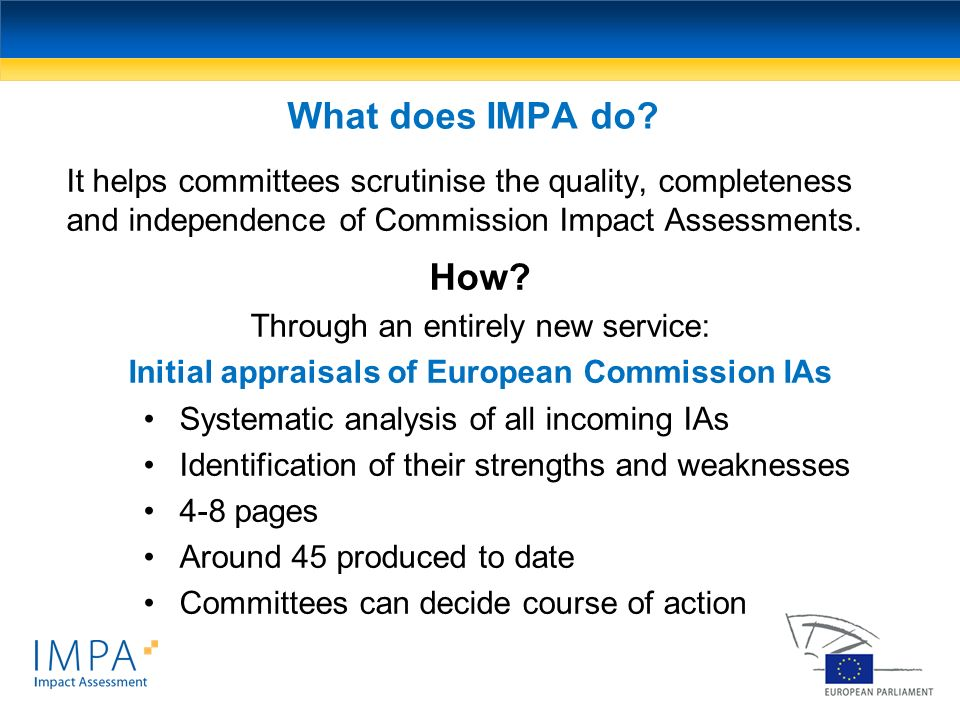 What does IMPA do It helps committees scrutinise the quality, completeness and independence of Commission Impact Assessments.