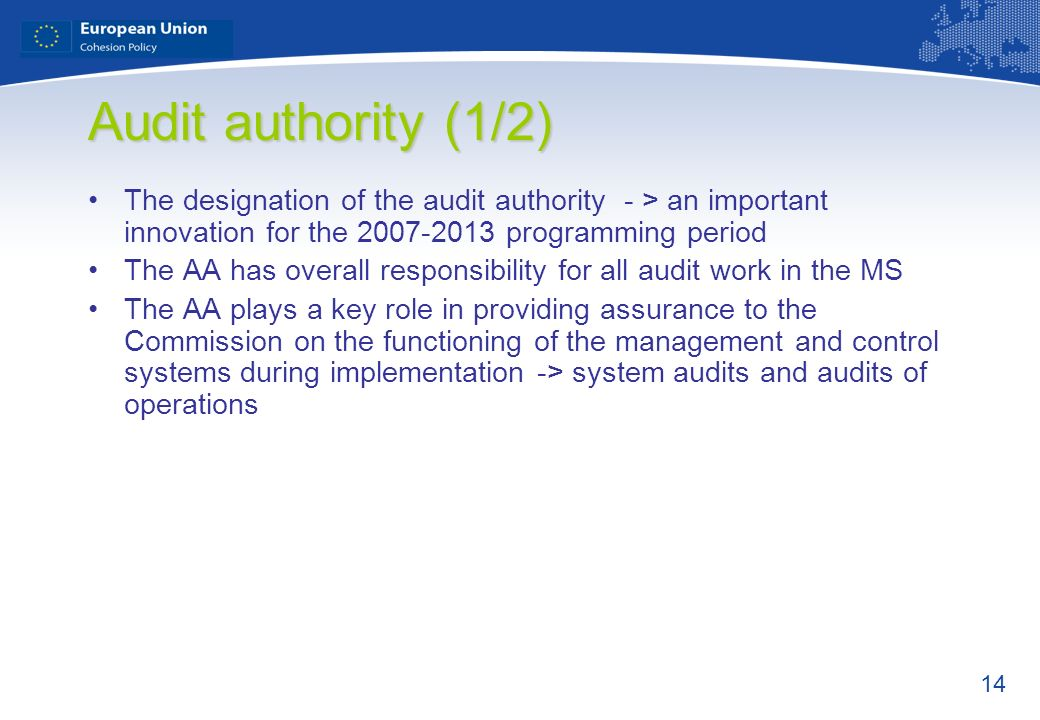 Audit authority (1/2) The designation of the audit authority - > an important innovation for the 2007-2013 programming period.